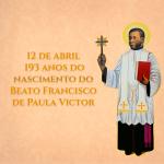 12 de abril -193 anos do nascimento do Beato Francisco de Paula Victor